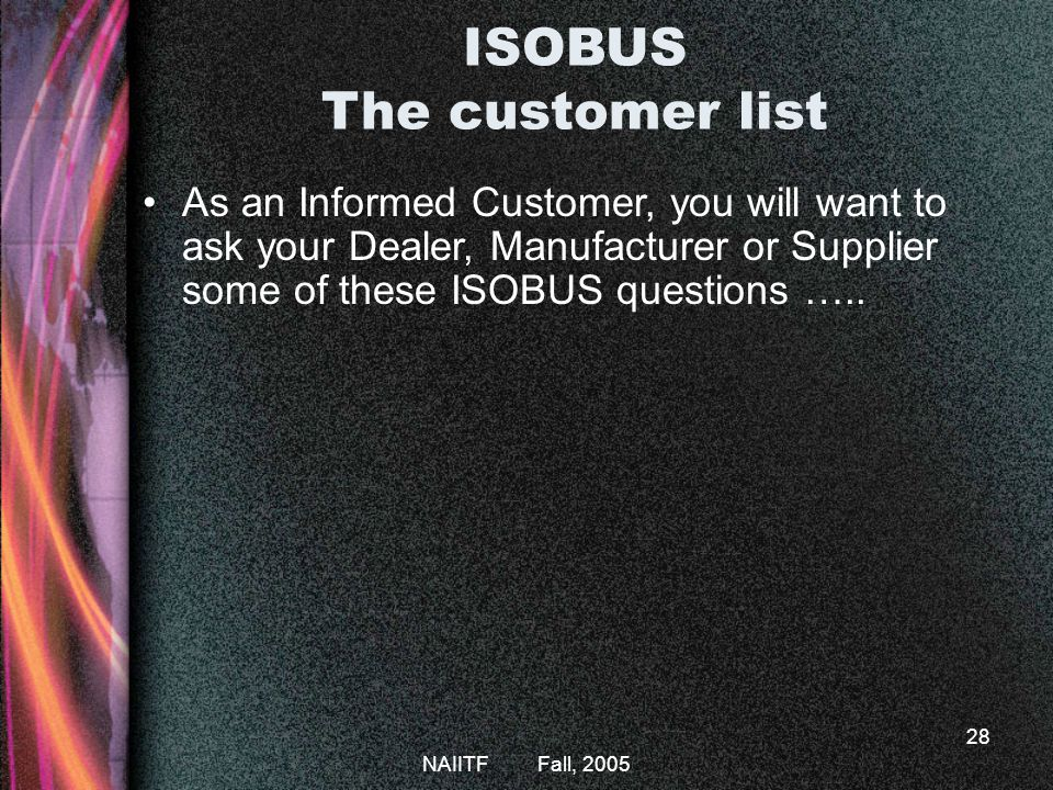 NAIITF Fall, 2005 28 As an Informed Customer, you will want to ask your Dealer, Manufacturer or Supplier some of these ISOBUS questions …..