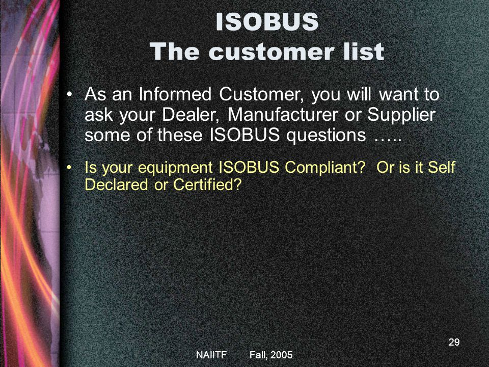 NAIITF Fall, 2005 29 As an Informed Customer, you will want to ask your Dealer, Manufacturer or Supplier some of these ISOBUS questions …..