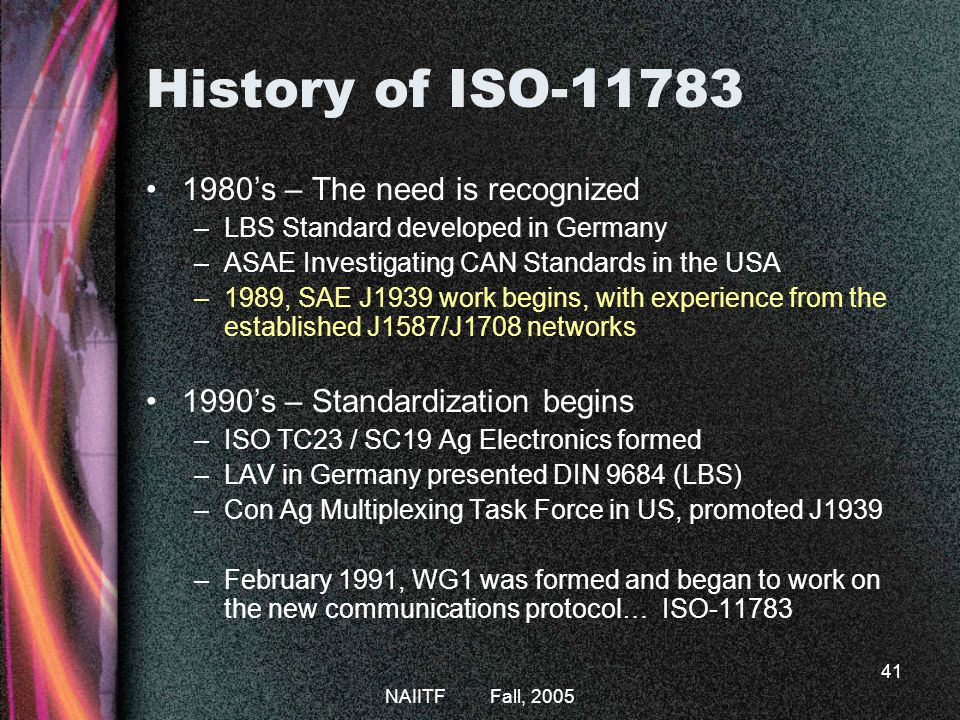 NAIITF Fall, 2005 41 History of ISO-11783 1980s – The need is recognized –LBS Standard developed in Germany –ASAE Investigating CAN Standards in the USA –1989, SAE J1939 work begins, with experience from the established J1587/J1708 networks 1990s – Standardization begins –ISO TC23 / SC19 Ag Electronics formed –LAV in Germany presented DIN 9684 (LBS) –Con Ag Multiplexing Task Force in US, promoted J1939 –February 1991, WG1 was formed and began to work on the new communications protocol… ISO-11783