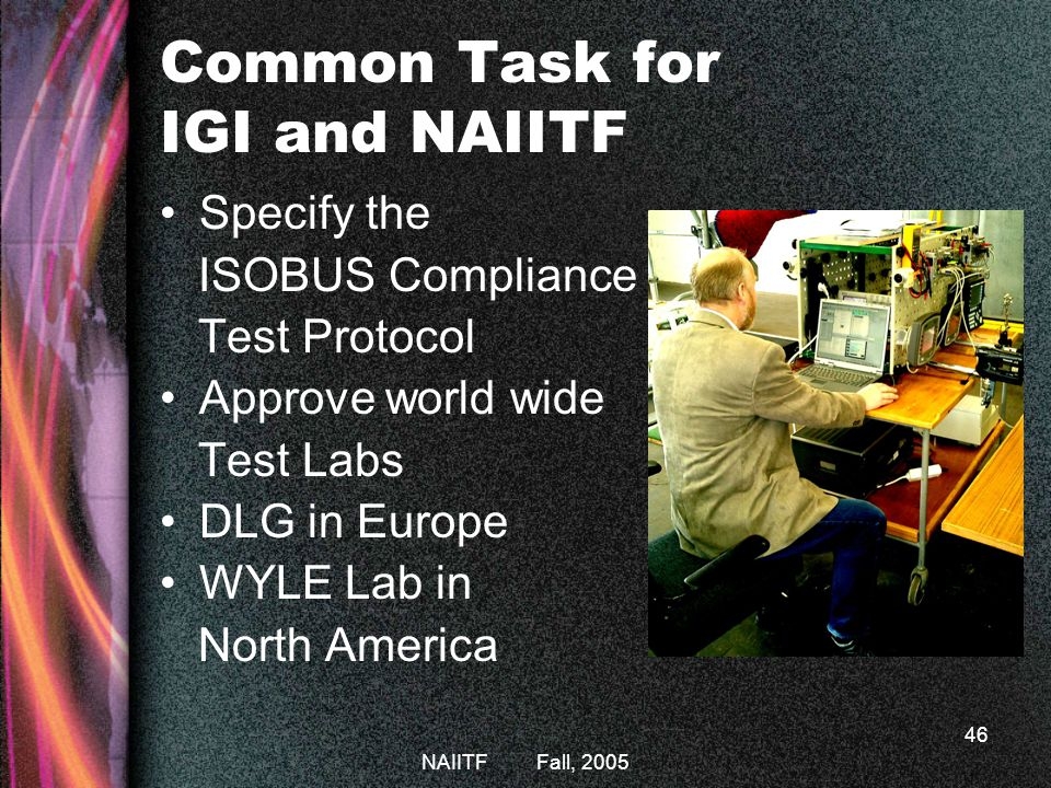 NAIITF Fall, 2005 46 Common Task for IGI and NAIITF Specify the ISOBUS Compliance Test Protocol Approve world wide Test Labs DLG in Europe WYLE Lab in North America