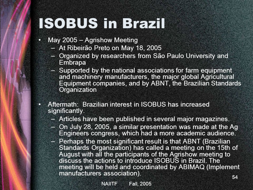 NAIITF Fall, 2005 54 ISOBUS in Brazil May 2005 – Agrishow Meeting –At Ribeirão Preto on May 18, 2005 –Organized by researchers from São Paulo University and Embrapa –Supported by the national associations for farm equipment and machinery manufacturers, the major global Agricultural Equipment companies, and by ABNT, the Brazilian Standards Organization Aftermath: Brazilian interest in ISOBUS has increased significantly.