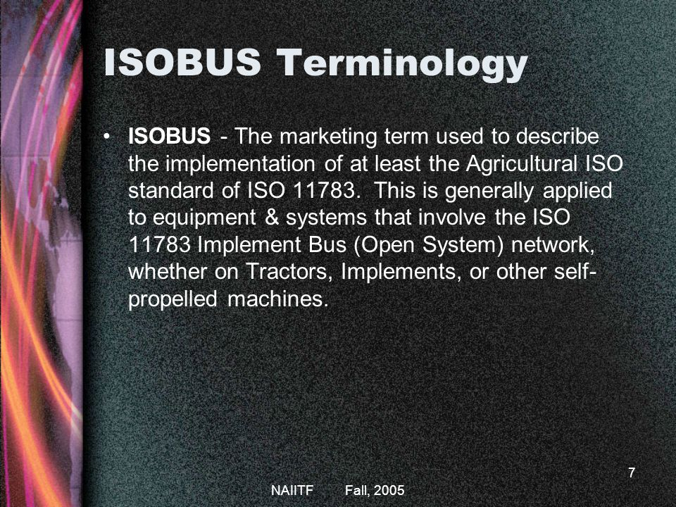 NAIITF Fall, 2005 7 ISOBUS Terminology ISOBUS - The marketing term used to describe the implementation of at least the Agricultural ISO standard of ISO 11783.