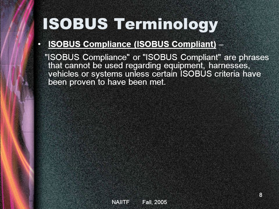 NAIITF Fall, 2005 8 ISOBUS Terminology ISOBUS Compliance (ISOBUS Compliant) – ISOBUS Compliance or ISOBUS Compliant are phrases that cannot be used regarding equipment, harnesses, vehicles or systems unless certain ISOBUS criteria have been proven to have been met.