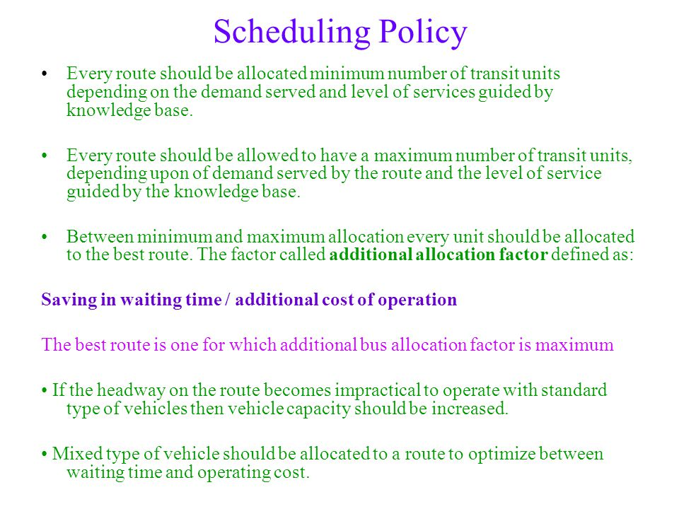 Scheduling Policy Every route should be allocated minimum number of transit units depending on the demand served and level of services guided by knowl