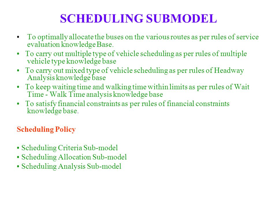 SCHEDULING SUBMODEL To optimally allocate the buses on the various routes as per rules of service evaluation knowledge Base. To carry out multiple typ