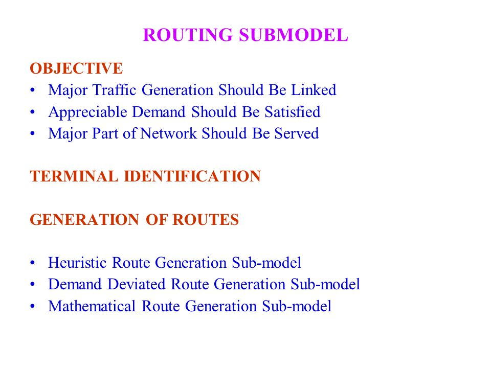 ROUTING SUBMODEL OBJECTIVE Major Traffic Generation Should Be Linked Appreciable Demand Should Be Satisfied Major Part of Network Should Be Served TER