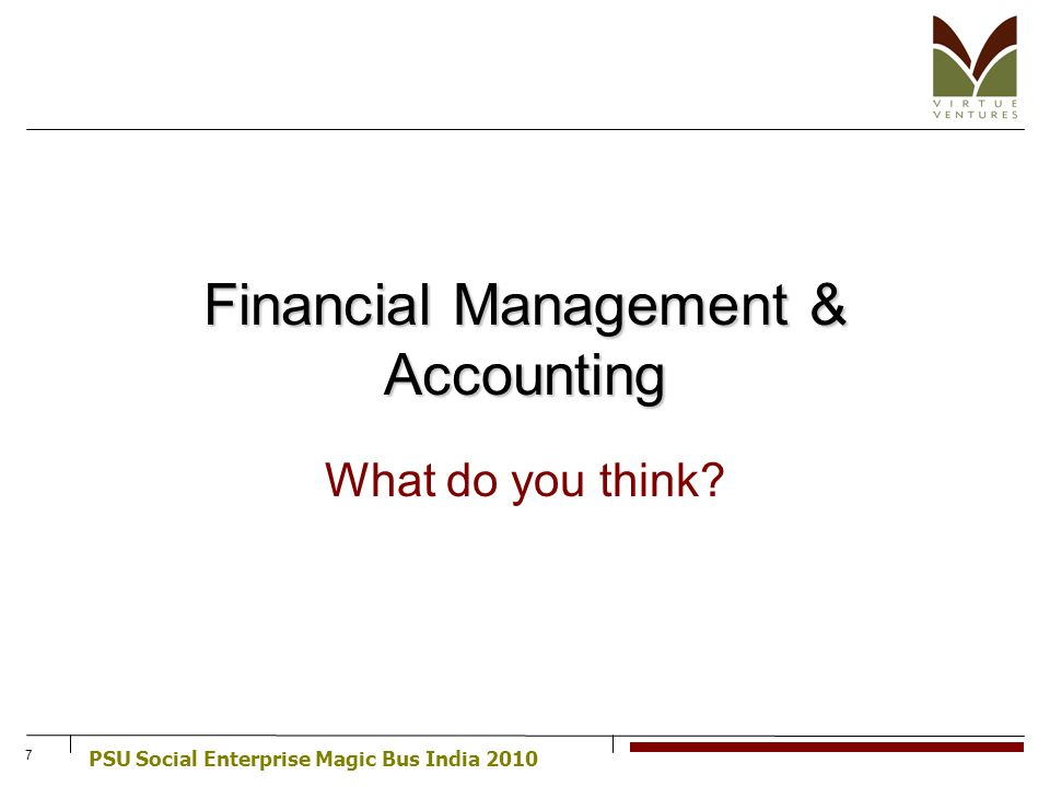 PSU Social Enterprise Magic Bus India 2010 7 Financial Management & Accounting What do you think