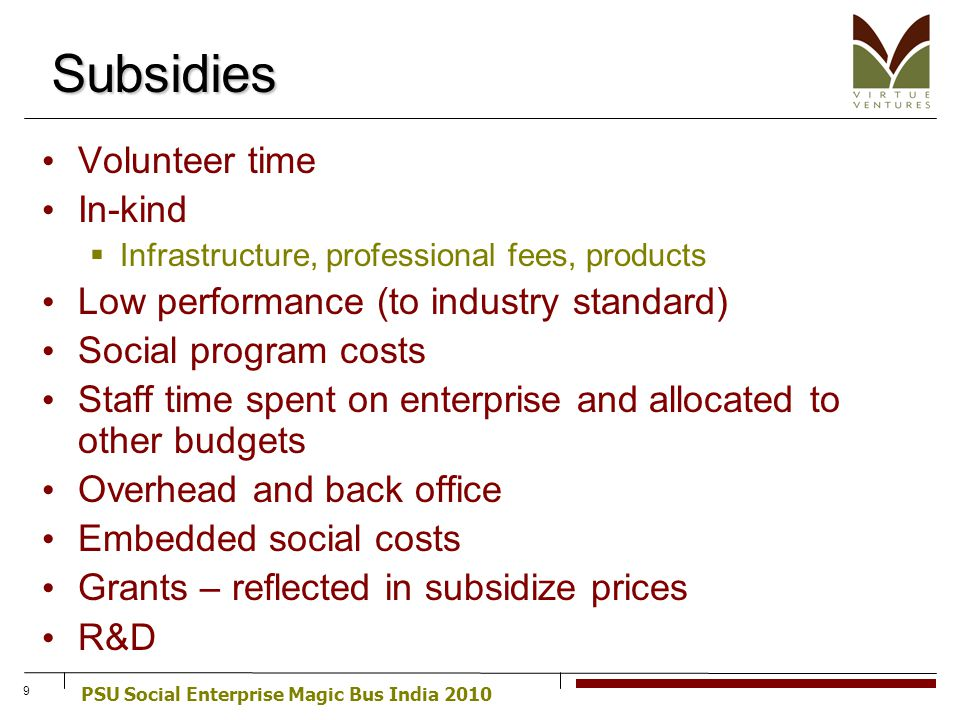 PSU Social Enterprise Magic Bus India 2010 9 Subsidies Volunteer time In-kind Infrastructure, professional fees, products Low performance (to industry standard) Social program costs Staff time spent on enterprise and allocated to other budgets Overhead and back office Embedded social costs Grants – reflected in subsidize prices R&D