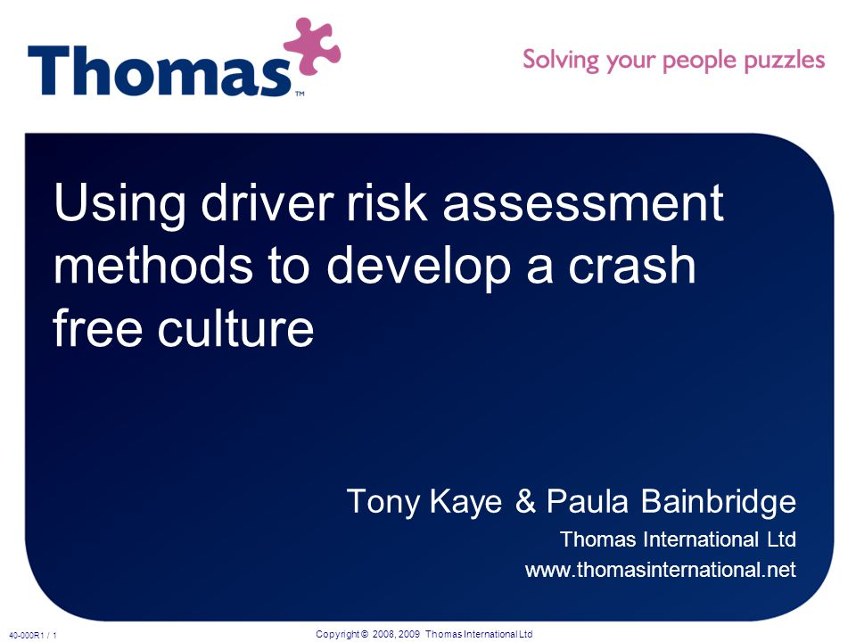 Copyright © 2008, 2009 Thomas International Ltd 40-000R1 / 1 Using driver risk assessment methods to develop a crash free culture Tony Kaye & Paula Bainbridge Thomas International Ltd www.thomasinternational.net