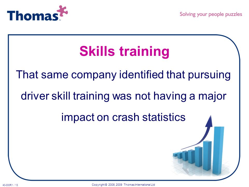 Copyright © 2008, 2009 Thomas International Ltd 40-000R1 / 13 Skills training That same company identified that pursuing driver skill training was not having a major impact on crash statistics