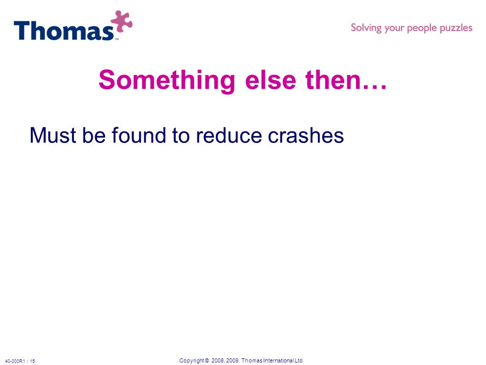 Copyright © 2008, 2009 Thomas International Ltd 40-000R1 / 15 Something else then… Must be found to reduce crashes
