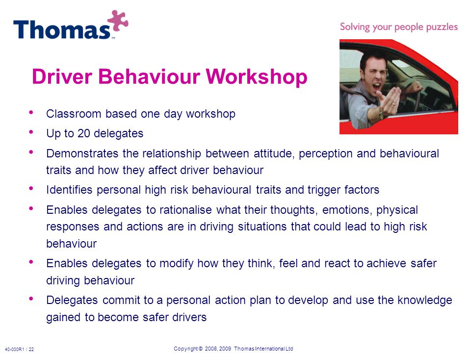 Copyright © 2008, 2009 Thomas International Ltd 40-000R1 / 22 Driver Behaviour Workshop Classroom based one day workshop Up to 20 delegates Demonstrates the relationship between attitude, perception and behavioural traits and how they affect driver behaviour Identifies personal high risk behavioural traits and trigger factors Enables delegates to rationalise what their thoughts, emotions, physical responses and actions are in driving situations that could lead to high risk behaviour Enables delegates to modify how they think, feel and react to achieve safer driving behaviour Delegates commit to a personal action plan to develop and use the knowledge gained to become safer drivers
