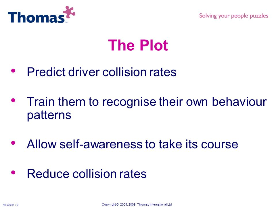 Copyright © 2008, 2009 Thomas International Ltd 40-000R1 / 9 The Plot Predict driver collision rates Train them to recognise their own behaviour patterns Allow self-awareness to take its course Reduce collision rates
