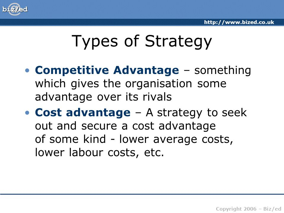 http://www.bized.co.uk Copyright 2006 – Biz/ed Types of Strategy Competitive Advantage – something which gives the organisation some advantage over it