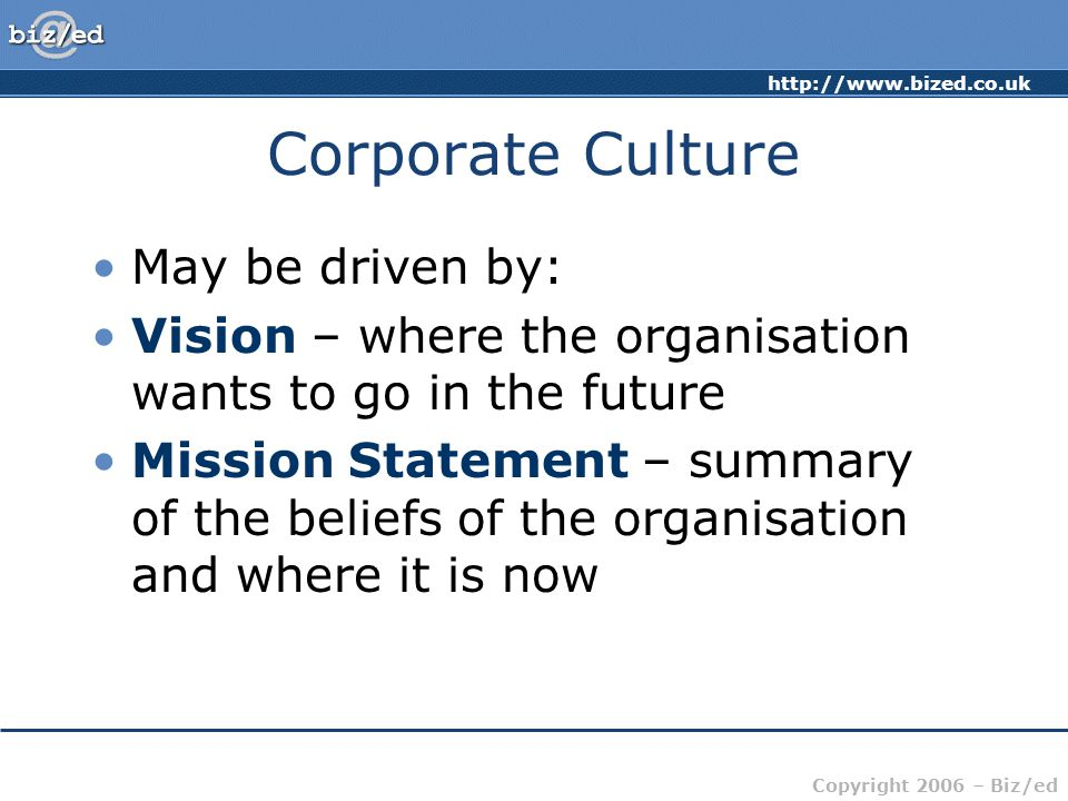 http://www.bized.co.uk Copyright 2006 – Biz/ed Corporate Culture May be driven by: Vision – where the organisation wants to go in the future Mission S