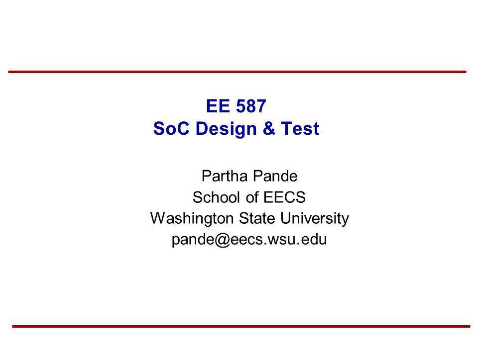 EE 587 SoC Design & Test Partha Pande School of EECS Washington State University pande@eecs.wsu.edu