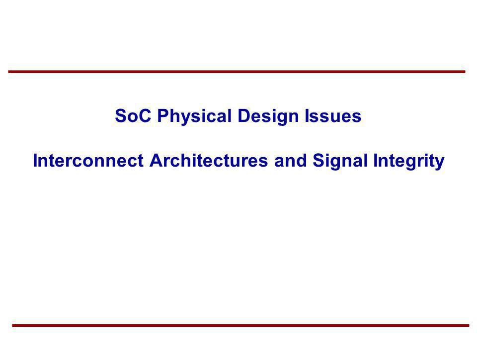 SoC Physical Design Issues Interconnect Architectures and Signal Integrity
