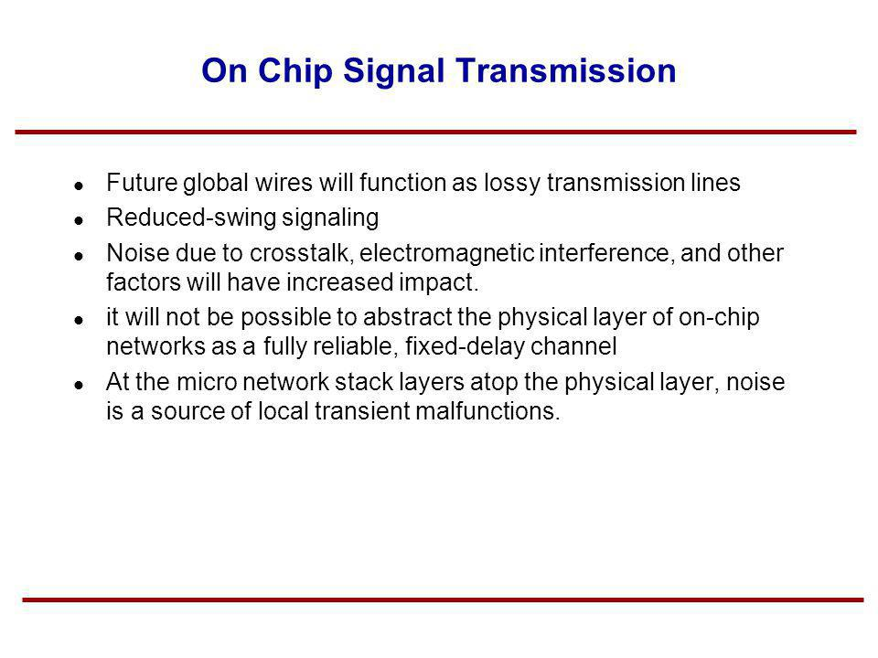 On Chip Signal Transmission Future global wires will function as lossy transmission lines Reduced-swing signaling Noise due to crosstalk, electromagne