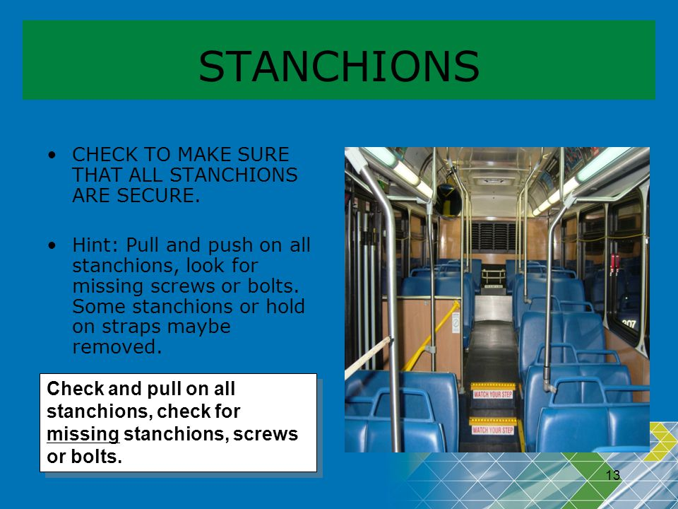 13 STANCHIONS CHECK TO MAKE SURE THAT ALL STANCHIONS ARE SECURE. Hint: Pull and push on all stanchions, look for missing screws or bolts. Some stanchi