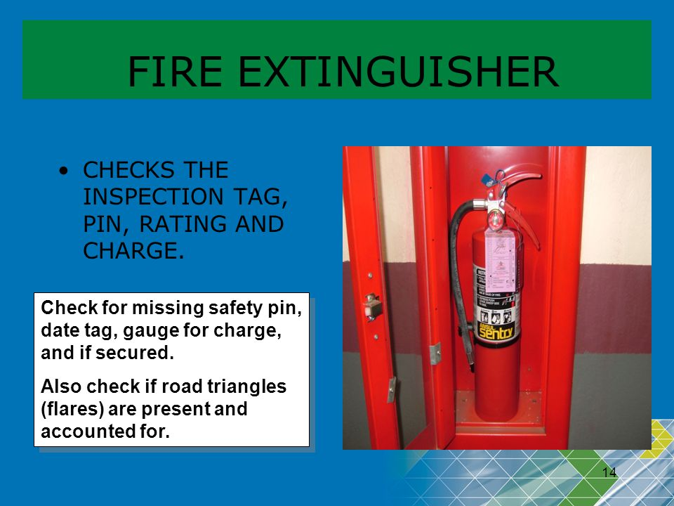 14 FIRE EXTINGUISHER CHECKS THE INSPECTION TAG, PIN, RATING AND CHARGE. Check for missing safety pin, date tag, gauge for charge, and if secured. Also