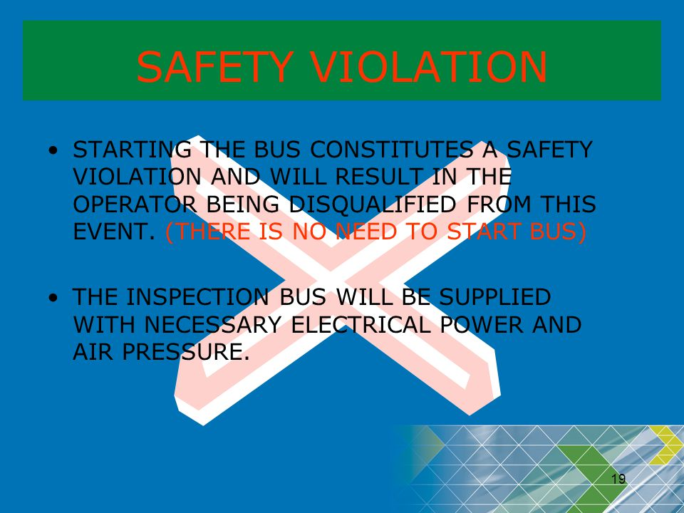 19 SAFETY VIOLATION STARTING THE BUS CONSTITUTES A SAFETY VIOLATION AND WILL RESULT IN THE OPERATOR BEING DISQUALIFIED FROM THIS EVENT. (THERE IS NO N