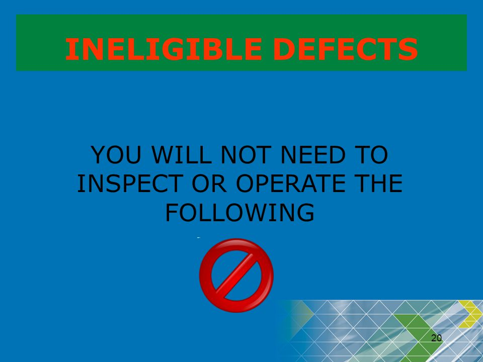 20 INELIGIBLE DEFECTS YOU WILL NOT NEED TO INSPECT OR OPERATE THE FOLLOWING