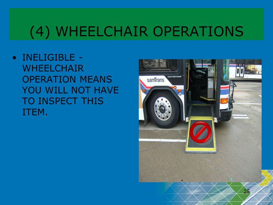 25 (4) WHEELCHAIR OPERATIONS INELIGIBLE - WHEELCHAIR OPERATION MEANS YOU WILL NOT HAVE TO INSPECT THIS ITEM.