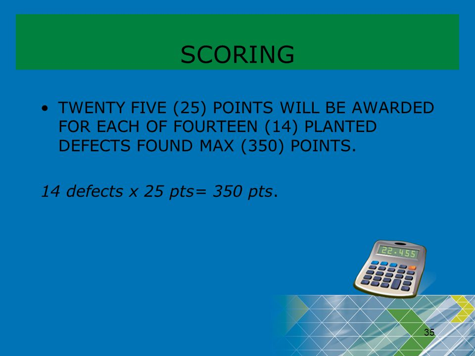 35 SCORING TWENTY FIVE (25) POINTS WILL BE AWARDED FOR EACH OF FOURTEEN (14) PLANTED DEFECTS FOUND MAX (350) POINTS. 14 defects x 25 pts= 350 pts.