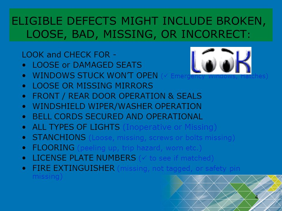 4 ELIGIBLE DEFECTS MIGHT INCLUDE BROKEN, LOOSE, BAD, MISSING, OR INCORRECT : LOOK and CHECK FOR - LOOSE or DAMAGED SEATS WINDOWS STUCK WONT OPEN ( Eme