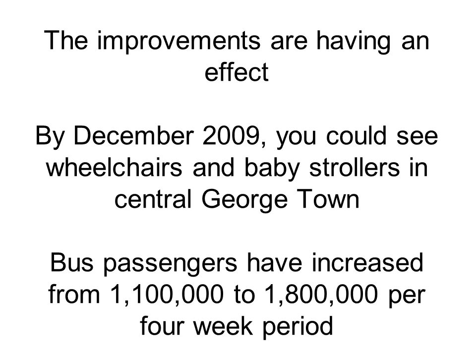 The improvements are having an effect By December 2009, you could see wheelchairs and baby strollers in central George Town Bus passengers have increa