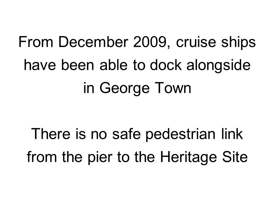 From December 2009, cruise ships have been able to dock alongside in George Town There is no safe pedestrian link from the pier to the Heritage Site