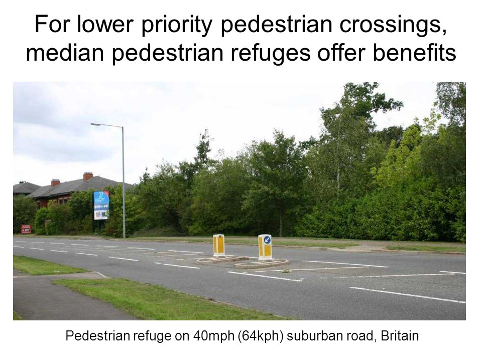 For lower priority pedestrian crossings, median pedestrian refuges offer benefits Pedestrian refuge on 40mph (64kph) suburban road, Britain