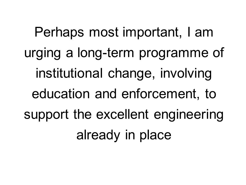 Perhaps most important, I am urging a long-term programme of institutional change, involving education and enforcement, to support the excellent engin