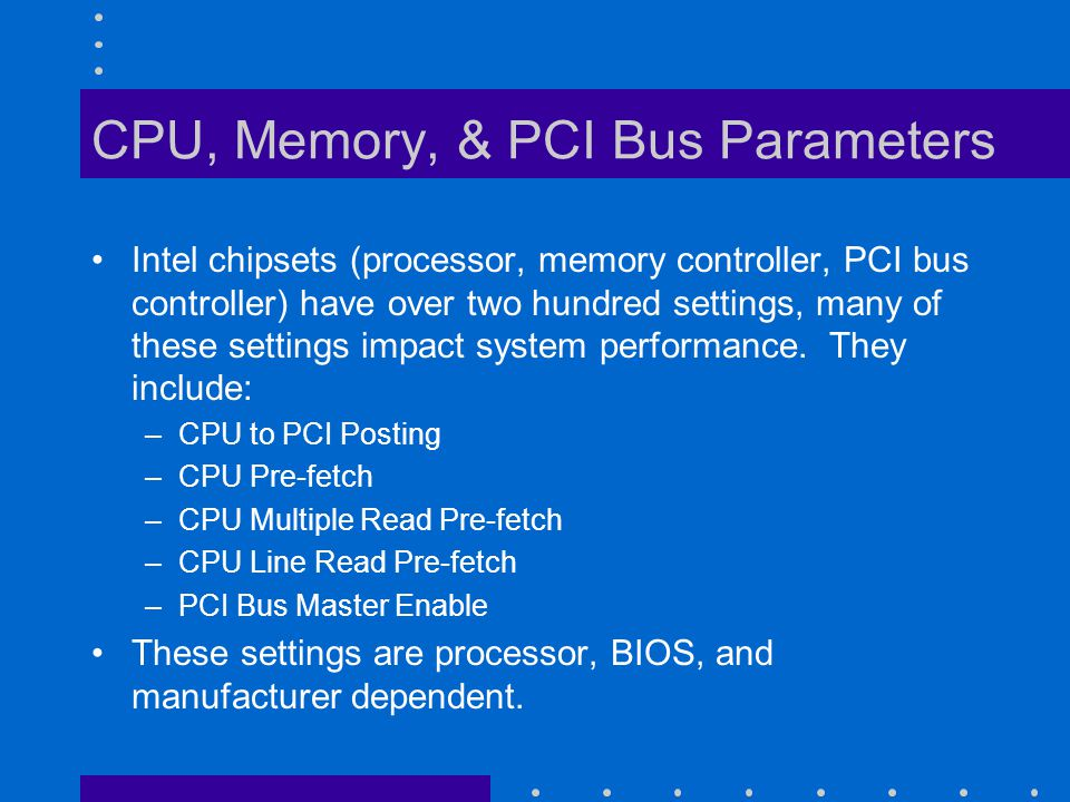 CPU, Memory, & PCI Bus Parameters Intel chipsets (processor, memory controller, PCI bus controller) have over two hundred settings, many of these settings impact system performance.