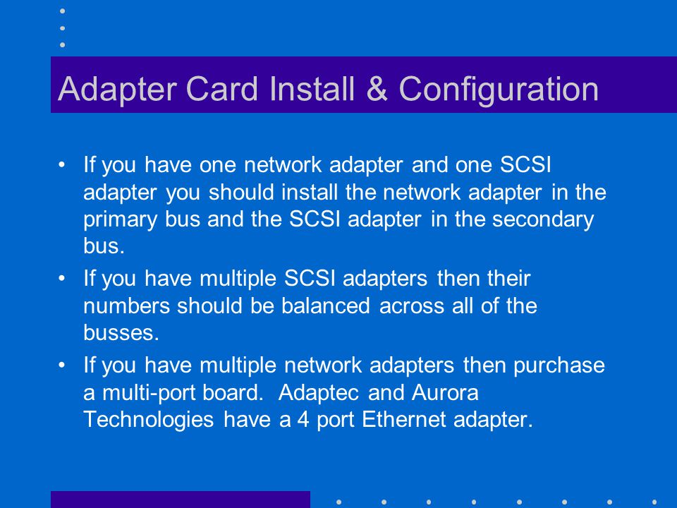 Adapter Card Install & Configuration If you have one network adapter and one SCSI adapter you should install the network adapter in the primary bus and the SCSI adapter in the secondary bus.