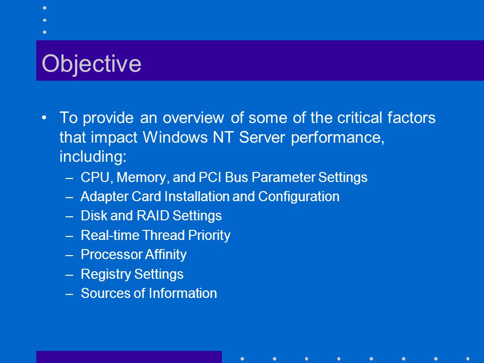 Objective To provide an overview of some of the critical factors that impact Windows NT Server performance, including: –CPU, Memory, and PCI Bus Parameter Settings –Adapter Card Installation and Configuration –Disk and RAID Settings –Real-time Thread Priority –Processor Affinity –Registry Settings –Sources of Information