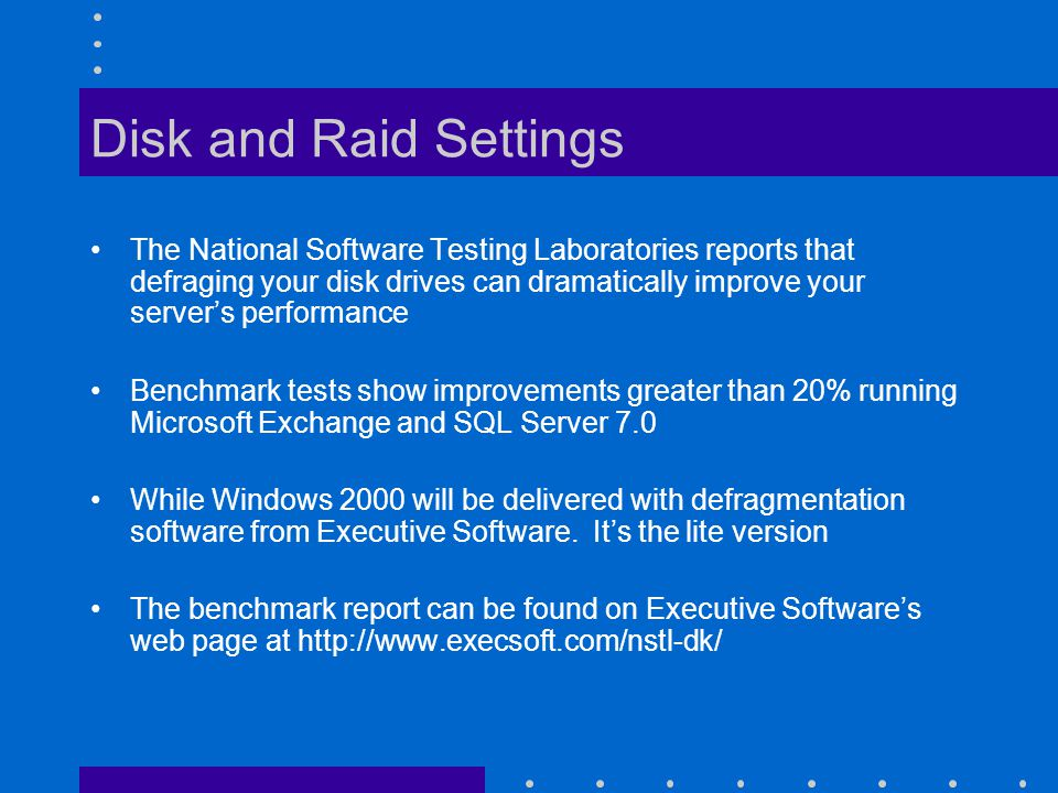 Disk and Raid Settings The National Software Testing Laboratories reports that defraging your disk drives can dramatically improve your servers performance Benchmark tests show improvements greater than 20% running Microsoft Exchange and SQL Server 7.0 While Windows 2000 will be delivered with defragmentation software from Executive Software.