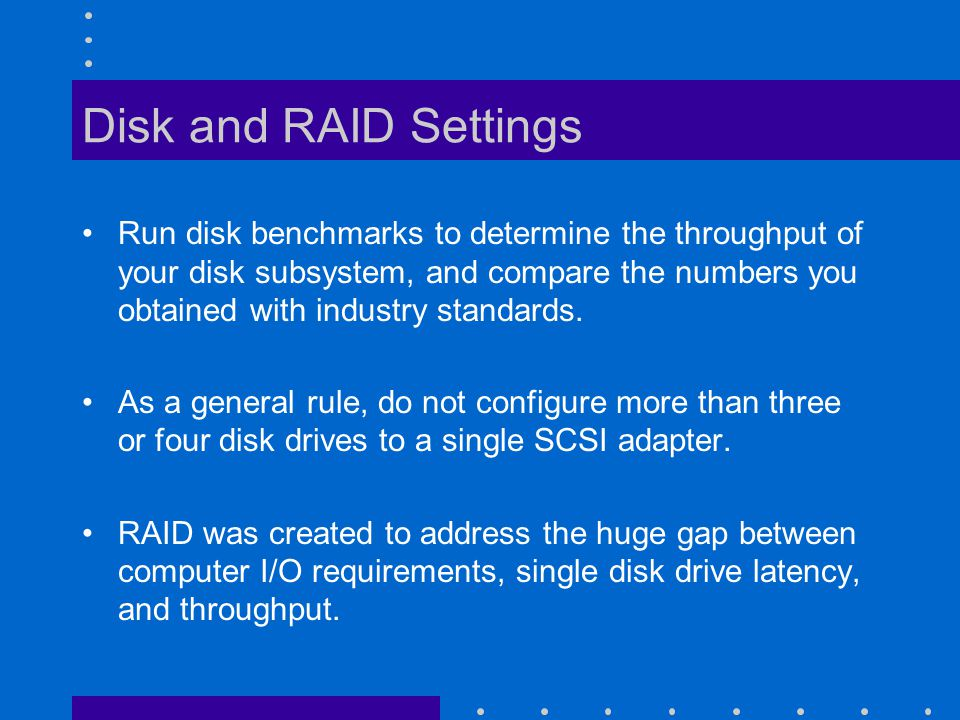 Disk and RAID Settings Run disk benchmarks to determine the throughput of your disk subsystem, and compare the numbers you obtained with industry standards.