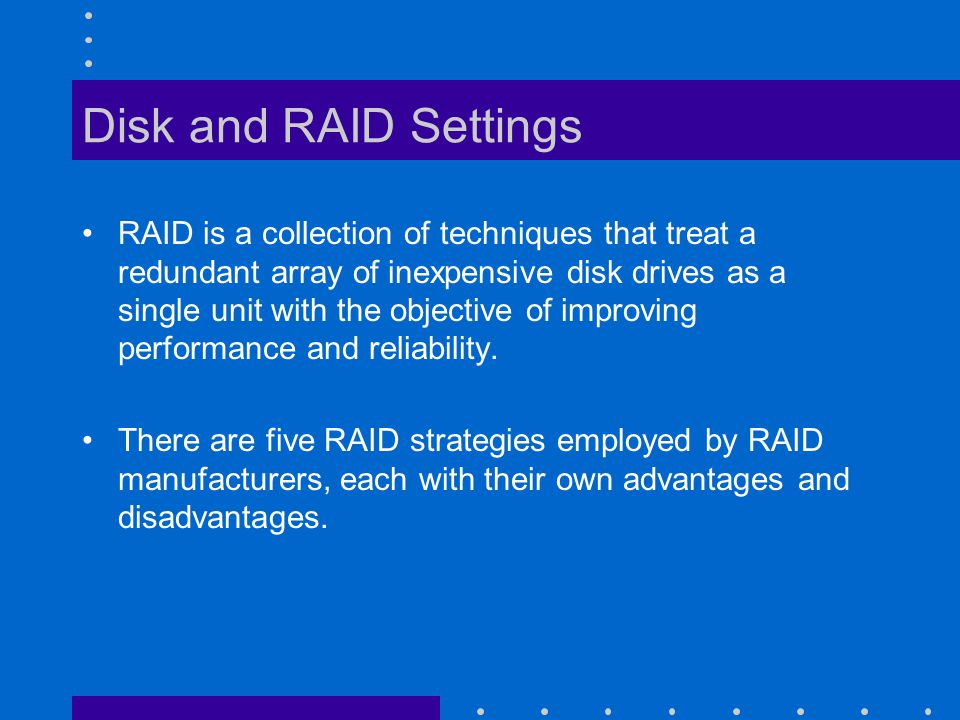 Disk and RAID Settings RAID is a collection of techniques that treat a redundant array of inexpensive disk drives as a single unit with the objective of improving performance and reliability.