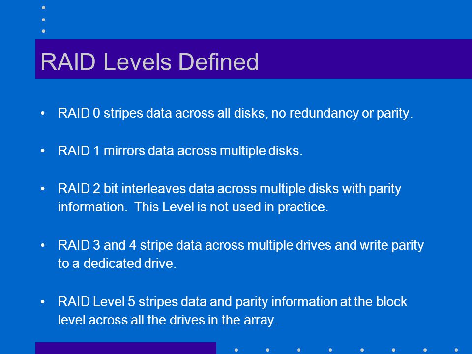 RAID Levels Defined RAID 0 stripes data across all disks, no redundancy or parity.