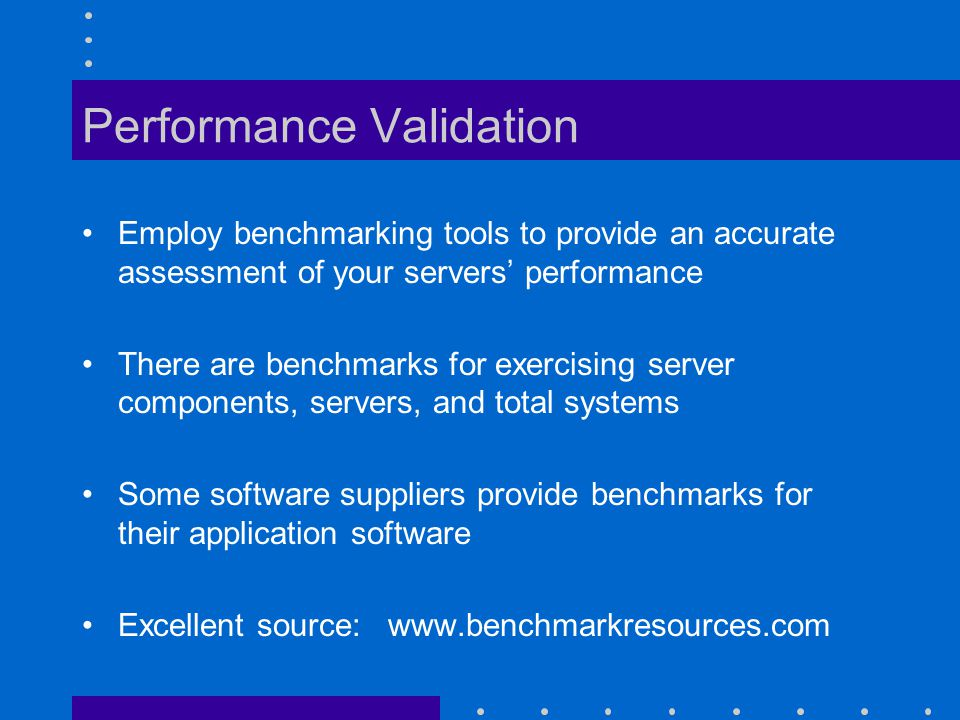 Performance Validation Employ benchmarking tools to provide an accurate assessment of your servers performance There are benchmarks for exercising server components, servers, and total systems Some software suppliers provide benchmarks for their application software Excellent source: www.benchmarkresources.com
