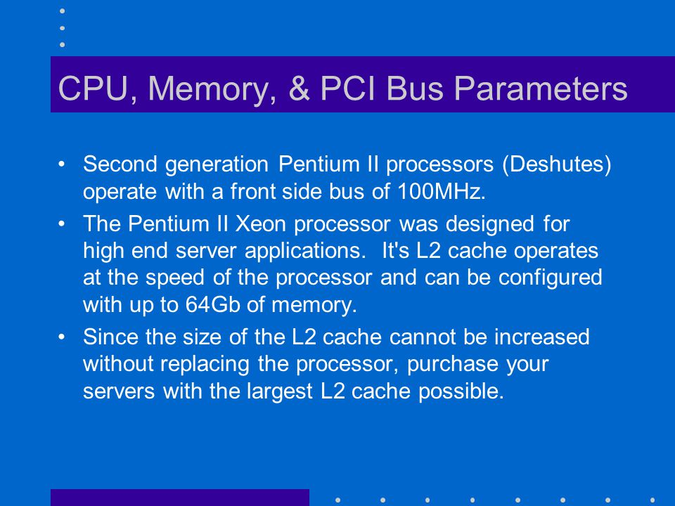 CPU, Memory, & PCI Bus Parameters Second generation Pentium II processors (Deshutes) operate with a front side bus of 100MHz.