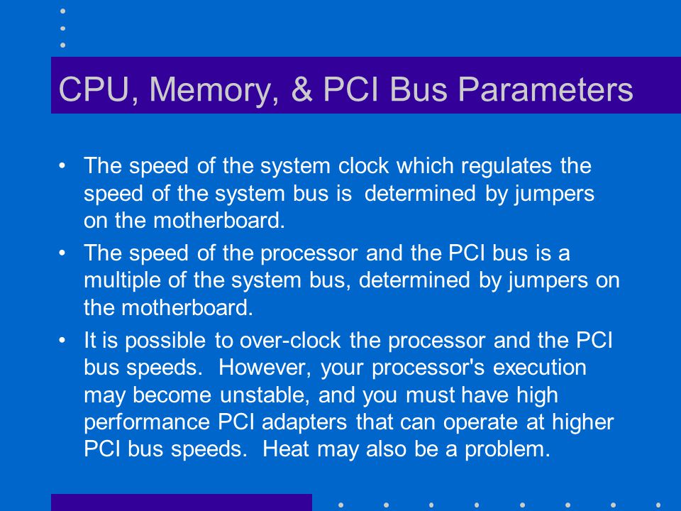 CPU, Memory, & PCI Bus Parameters An excellent source of information including over- clocking may by found at: –www.tomshardware.com/overclocking.html.