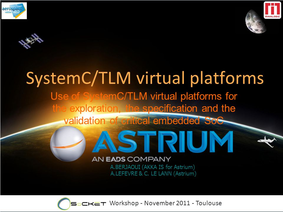 Workshop - November 2011 - Toulouse A.BERJAOUI (AKKA IS for Astrium) A.LEFEVRE & C. LE LANN (Astrium) SystemC/TLM virtual platforms Use of SystemC/TLM