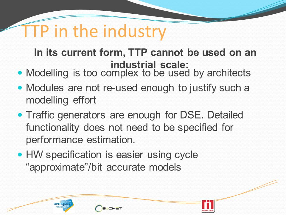 TTP in the industry Modelling is too complex to be used by architects Modules are not re-used enough to justify such a modelling effort Traffic generators are enough for DSE.