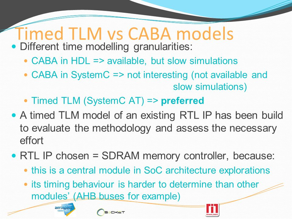 Timed TLM vs CABA models Different time modelling granularities: CABA in HDL => available, but slow simulations CABA in SystemC => not interesting (not available and slow simulations) Timed TLM (SystemC AT) => preferred A timed TLM model of an existing RTL IP has been build to evaluate the methodology and assess the necessary effort RTL IP chosen = SDRAM memory controller, because: this is a central module in SoC architecture explorations its timing behaviour is harder to determine than other modules (AHB buses for example)