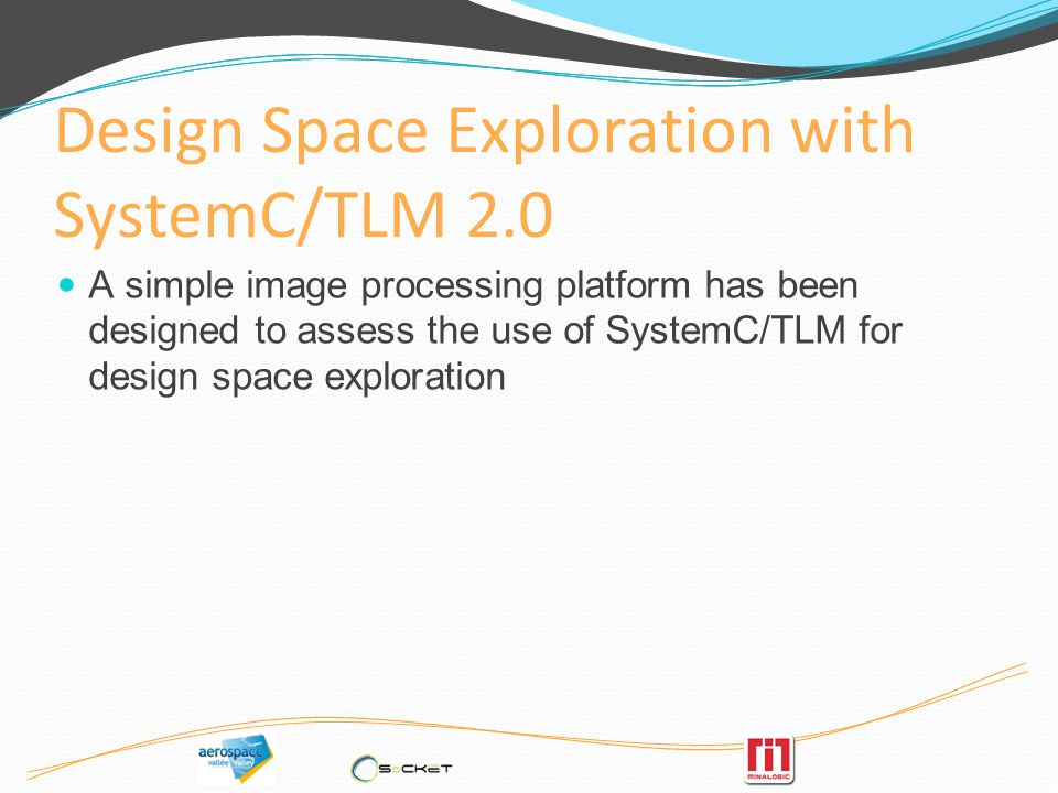 Design Space Exploration with SystemC/TLM 2.0 A simple image processing platform has been designed to assess the use of SystemC/TLM for design space exploration