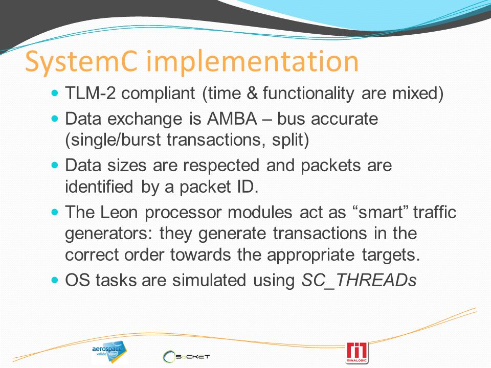SystemC implementation TLM-2 compliant (time & functionality are mixed) Data exchange is AMBA – bus accurate (single/burst transactions, split) Data s