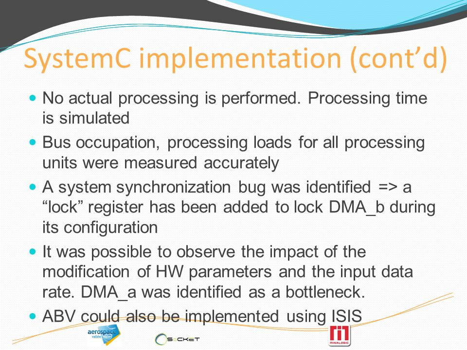 SystemC implementation (contd) No actual processing is performed. Processing time is simulated Bus occupation, processing loads for all processing uni