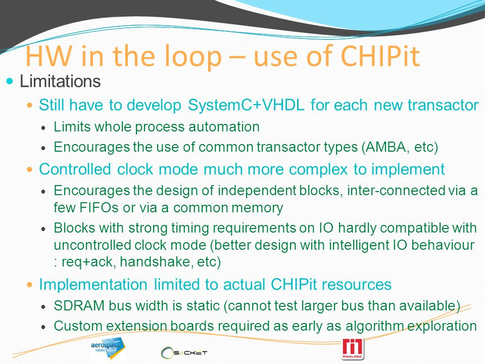 HW in the loop – use of CHIPit Limitations Still have to develop SystemC+VHDL for each new transactor Limits whole process automation Encourages the u
